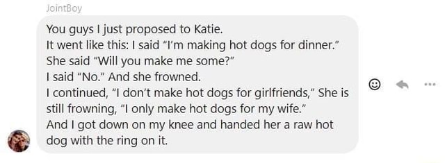 You guys I just proposed to Katie. It went like this said I'm making hot dogs for dinner. She said Will you make me some said No. And she frowned. continued, I do not make hot dogs for girlfriends, She is still frowning, I only make hot dogs for my wife. And I got down on my knee and handed her a raw hot dog with the ring on it meme