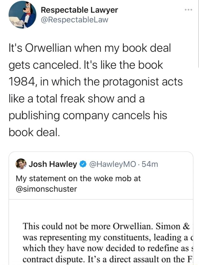 Respectable Lawyer e RespectableLaw It's Orwellian when my book deal gets canceled. It's like the book 1984, in which the protagonist acts like a total freak show and a publishing company cancels his book deal. Josh Hawley HawleyMO 54m My statement on the woke mob at simonschuster This could not be more Orwellian. Simon and was representing my constituents, leading a which they have now decided to redefine as contract dispute. It's a direct assault on the F memes