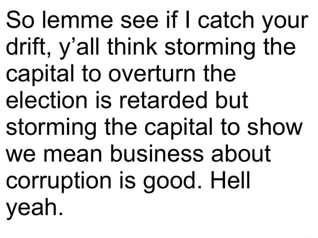 So lemme see if I catch your drift, y'all think storming the capital to overturn the election is retarded but storming the capital to show we mean business about corruption is good. Hell yeah memes