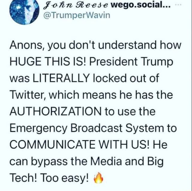 Anons, you do not understand how HUGE THIS IS President Trump was LITERALLY locked out of Twitter, which means he has the AUTHORIZATION to use the Emergency Broadcast System to COMMUNICATE WITH US He can bypass the Media and Big Tech Too easy memes