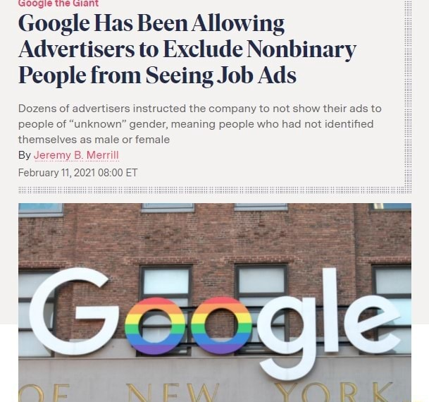 Google Has Been Allowing Advertisers to Exclude Nonbinary People from Seeing Job Ads Dozens of advertisers instructed the company to not show their ads to people of unknown gender, meaning people who had not identified themselves as male or female By Jeremy.B. Merrill February 11, 2021 ET memes