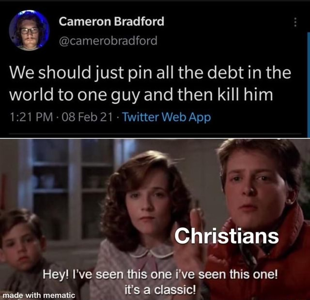 Cameron Bradford camerobradford We should just pin all the debt in the world to one guy and then kill him Christians Hey I've seen this one i've seen this one it's a classic made with mematic memes
