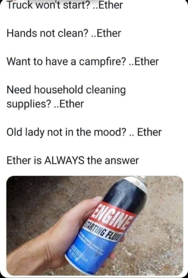 Truck wont start Ether Hands not clean Ether Want to have a campfire Ether Need household cleaning supplies Ether Old lady not in the mood Ether Ether is ALWAYS the answer memes