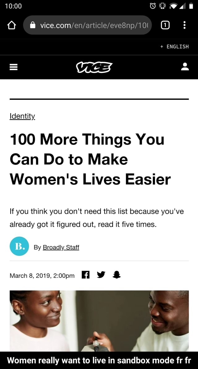 ENGLISH VICE Identity 100 More Things You Can Do to Make Women's Lives Easier If you think you do not need this list because you've already got it figured out, read it five times. By Broadly Staff March 8, 2019, Women really want to live in sandbox mode fr fr  Women really want to live in sandbox mode fr fr memes