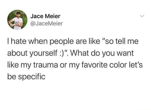 Jace Meier JaceMeier I hate when people are like so tell me about yourself What do you want like my trauma or my favorite color let's be specific memes