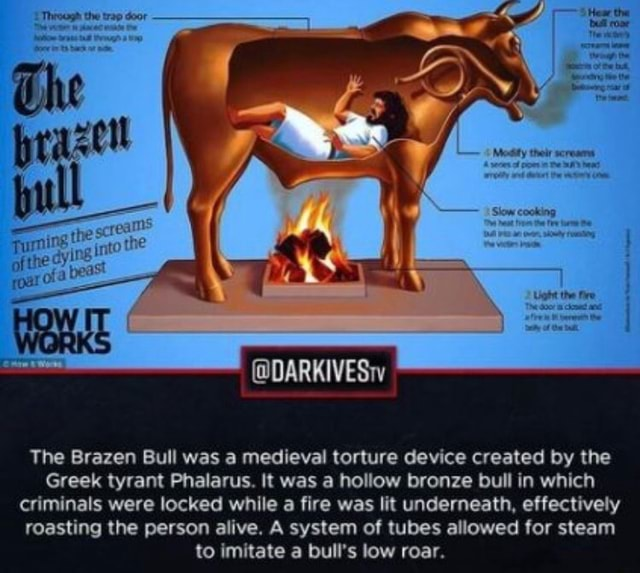 The Brazen Bull was a medieval torture device created by the Greek tyrant Phalarus. It was a hollow bronze bull in which criminals were locked while a fire was lit underneath, effectively roasting the person alive. A system of tubes allowed for steam to imitate a bull's low roar meme