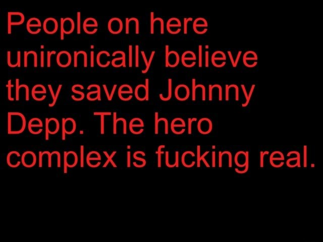 People on here unironically believe they saved Johnny Depp. The hero complex is fucking real meme