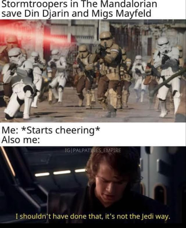 Tormtroopers in ne Mandalorian save Din Djarin and Migs Mayfeld Me *Starts cheering* Also me PALPA RE I shouldn't have done that, it's not the Jedi way memes