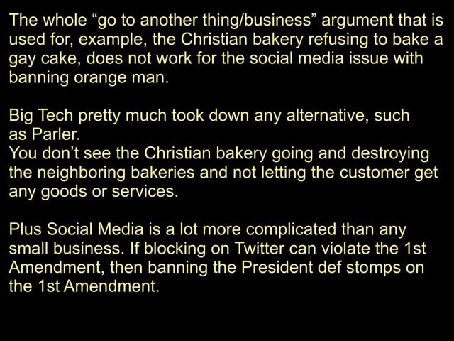 The whole go to another argument that is used for, example, the Christian bakery refusing to bake a gay cake, does not work for the social media issue with banning orange man. Big Tech pretty much took down any alternative, such as Parler. You do not see the Christian bakery going and destroying the neighboring bakeries and not letting the customer get any goods or services. Plus Social Media is a lot more complicated than any small business. If blocking on Twitter can violate the ist Amendment, then banning the President def stomps on the ist Amendment memes