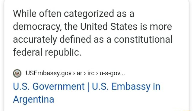 While often categorized as a democracy, the United States is more accurately defined as a constitutional federal republic. USEmbassy.gov  ar irc u s gov U.S. Government I U.S. Embassy in Argentina meme