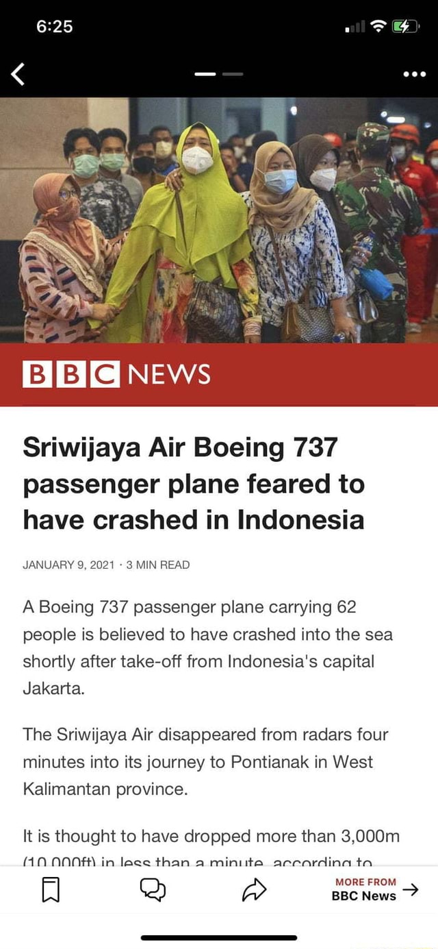 NEws Sriwijaya Air Boeing 737 passenger plane feared to have crashed in Indonesia JANUARY 9, 2021 3 MIN READ A Boeing 737 passenger plane carrying 62 people is believed to have crashed into the sea shortly after take off from Indonesia's capital Jakarta. The Sriwijaya Air disappeared from radars four minutes into its journey to Pontianak in West Kalimantan province. It is thought to have dropped more than 3,000m 1.0. in less than a miniite acecardina ta BBC News memes