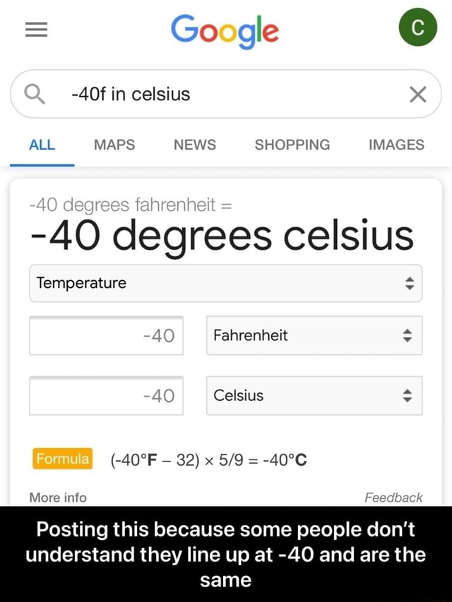 Google in celsius ALL MAPS NEWS SHOPPING IMAGES 40 degrees celsius Temperature 4 Fahrenheit 40 Celsius 32 x  More info Feedback Posting this because some people do not understand they line up at 40 and are the same  Posting this because some people don't understand they line up at 40 and are the same memes