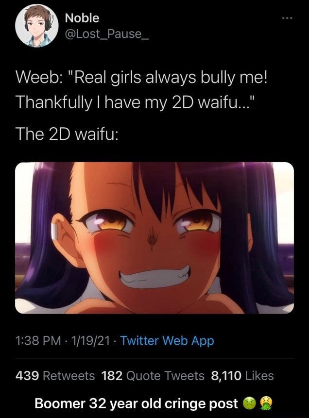 Noble Lost Pause Weeb  Real girls always bully me Thankfully I have my waifu  The waiftu 439 Retwects 182 Quote 8,110 Likes Boomer 32 year old cringe post  Boomer 32 year old cringe post  meme