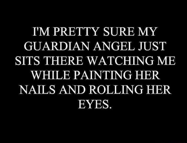 I'M PRETTY SURE MY GUARDIAN ANGEL JUST SITS THERE WATCHING ME WHILE PAINTING HER NAILS AND ROLLING HER EYES memes