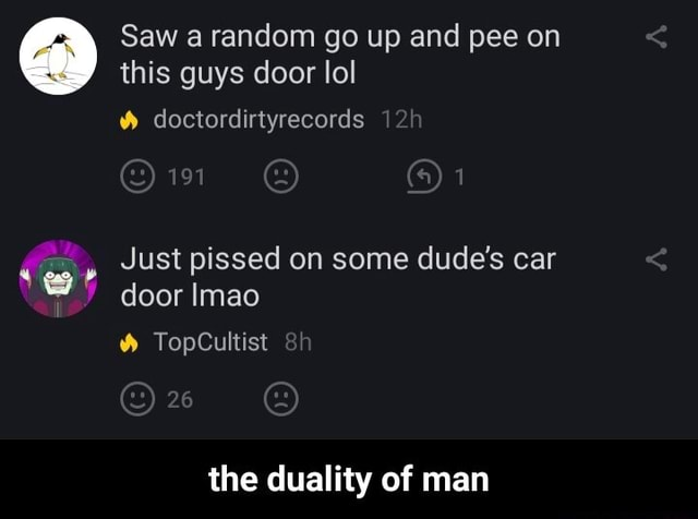 Saw a random go up and pee on this guys door lol doctordirtyrecords  1 Just pissed on some dude's car door Imao TopCultist the duality of man  the duality of man memes