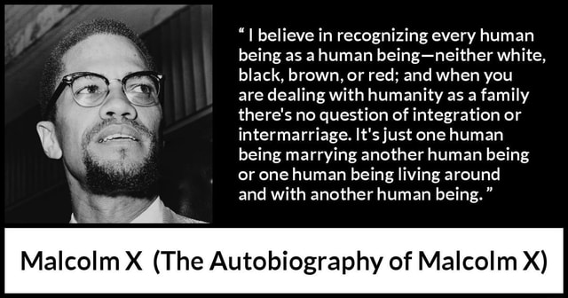 I believe in recognizing every human being as a human being neither white, black, brown, or red and when you are dealing with humanity as a family there's no question of integration or intermarriage. It's just one human being marrying another human being or one human being living around and with another human being. Malcolm X The Autobiography of Malcolm X memes