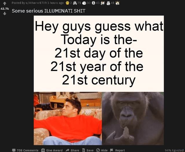 Some serious ILLUMINATI SHIT Hey guys guess what Today is the 21st day of the 21st year of the 21 st century memes