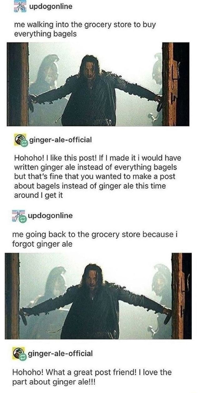 Me walking into the grocery store to buy everything bagels ginger ale official Hohoho I like this post If I made it i would have written ginger ale instead of everything bagels but that's fine that you wanted to make a post about bagels instead of ginger ale this time around I get it me going back to the grocery store because i forgot ginger ale ginger ale official Hohoho What a great post friend I love the part about ginger ale meme