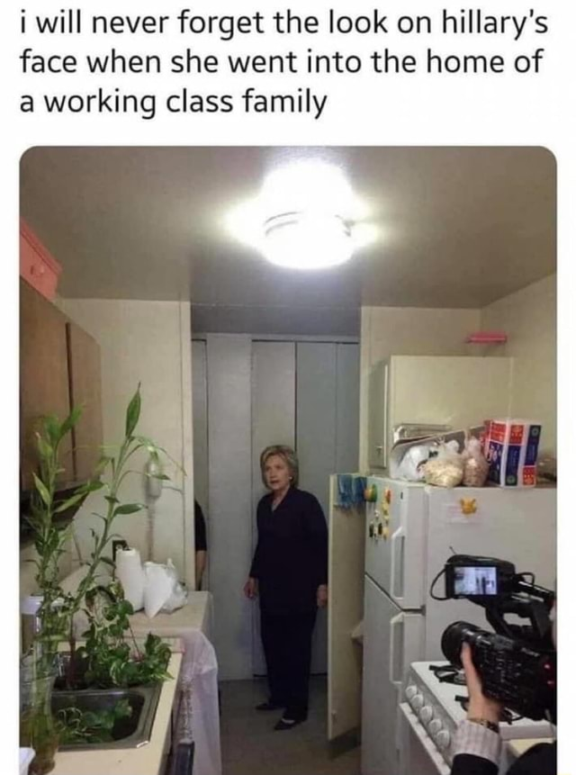 Will never forget the look on hillary's face when she went into the home of a working class family AS meme
