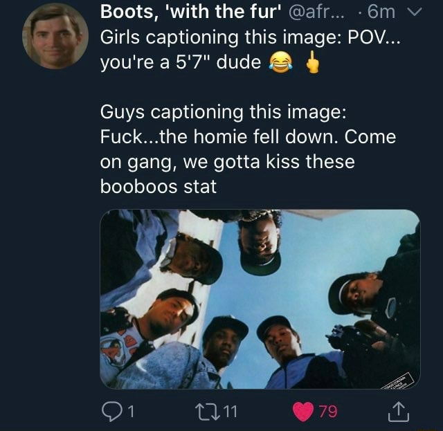 Boots, with the fur afr v Girls captioning this image POV you're a5'7 dude Guys captioning this image Fuck the homie fell down. Come on gang, we gotta kiss these booboos stat memes