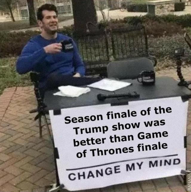 N finale of the show was han Game finale CHE MY MIND Seas Trump better t of Thrones meme