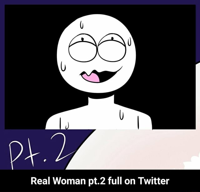 Real Woman pt.2 full on Twitter Real Woman pt.2 full on Twitter memes