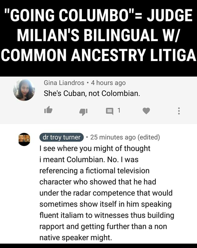 GOING COLUMBO JUDGE MILIAN'S BILINGUAL W COMMON ANCESTRY LITIGA Gina Liandros 4 hours ago She's Cuban, not Colombian. 1 ww 25 minutes ago edited I see where you might of thought i meant Columbian. No. I was referencing a fictiomal television character who showed that he had under the radar competence that would sometimes show itself in him speaking fluent italiam to witnesses thus building rapport and getting further than a non native speaker might meme