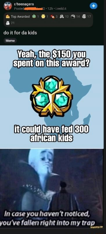 GR tecnasers a Top Awarded Hi do it for da kids this it could have fed 300 african kids In case you haven't noticed, you've fallen right into my trap meme