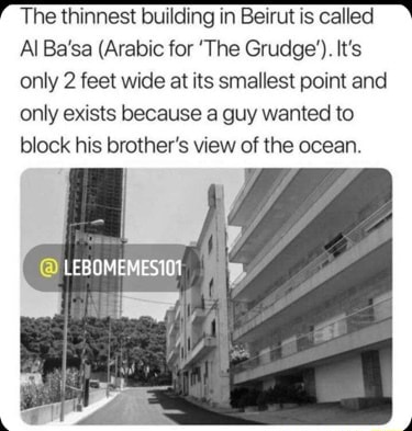 The thinnest building in Beirut is called Al Ba'sa Arabic for The Grudge'. It's only 2 feet wide at its smallest point and only exists because a guy wanted to block his brother's view of the ocean. LEBOMEMESIOY