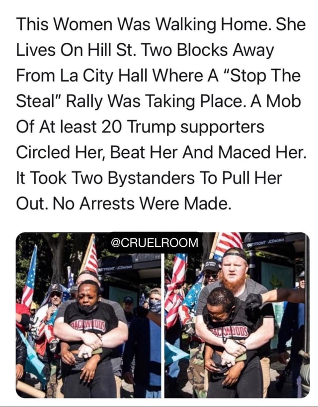 This Women Was Walking Home. She Lives On Hill St. Two Blocks Away From La City Hall Where A Stop The Steal Rally Was Taking Place. A Mob Of At least 20 Trump supporters Circled Her, Beat Her And Maced Her. It Took Two Bystanders To Pull Her Out. No Arrests Were Made. ROOM meme