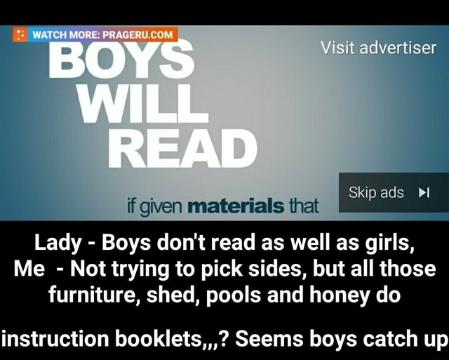 WATCH MORE WILL READ Visit advertiser Skip ads Pl if given materials that Lady  Boys do not read as well as girls, Me  Not trying to pick sides, but all those furniture, shed, pools and honey do instruction booklets, Seems boys catch up  instruction booklets, Seems boys catch up memes