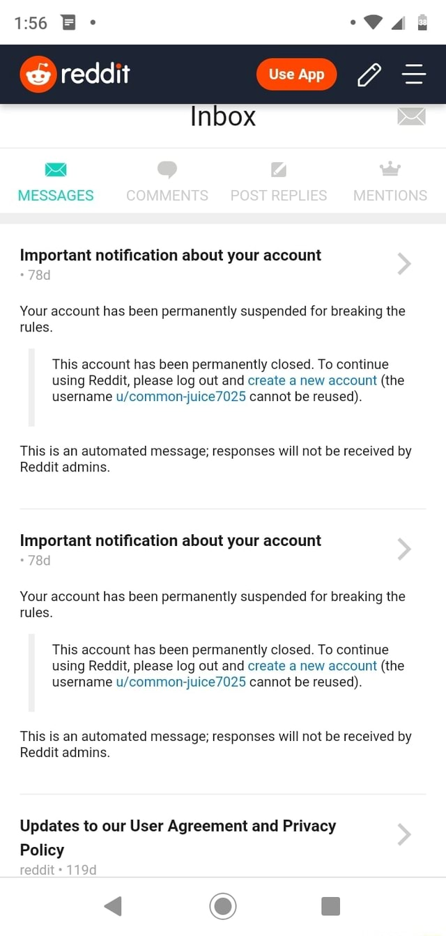He reddit Inbox MESSAGES COMMENTS POSTREPLIES MENTIONS Important notification about your account Your account has been permanently suspended for breaking the rules. This account has been permanently closed. To continue using Reddit, please log out and create a new account the username common juice cannot be reused . This is an automated message responses will not be received by Reddit admins. Important notification about your account Your account has been permanently suspended for breaking the rules. This account has been permanently closed. To continue using Reddit, please log out and create a new account the username common juice 7025 cannot be reused . This is an automated message responses will not be received by Reddit admins. Updates to our User Agreement and Privacy Policy 119d  a m