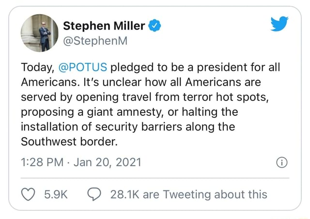 I Stephen Miller  WW StephenM Today, POTUS pledged to be a president for all Americans. It's unclear how all Americans are served by opening travel from terror hot spots, proposing a giant amnesty, or halting the installation of security barriers along the Southwest border. PM Jan 20, 2021 28.1K are Tweeting about this memes
