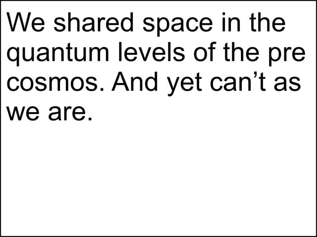 We shared space in the quantum levels of the pre cosmos. And yet can not as we are memes