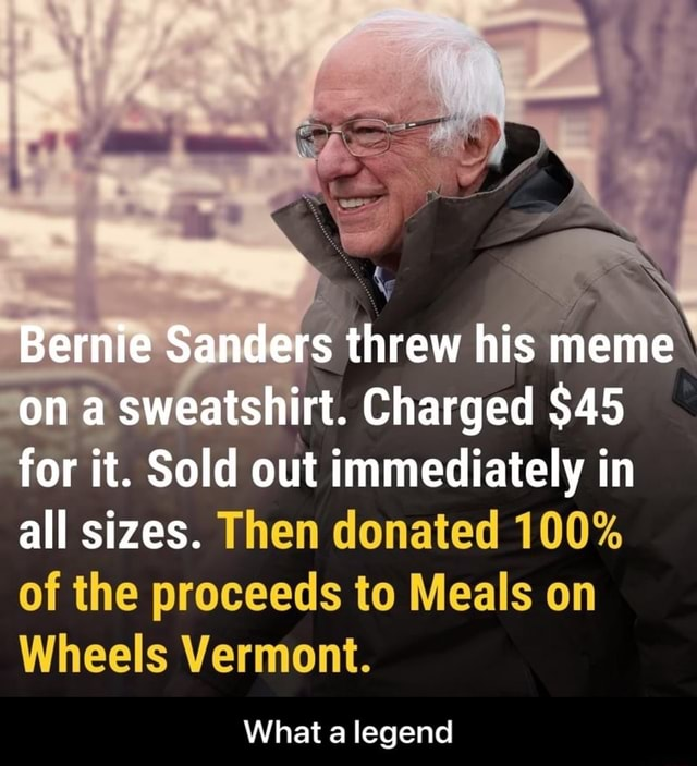 Bernie Sanders threw his meme on a sweatshirt. Charged $45 for it. Sold out immediately in all sizes. Then donated 100% of the proceeds to Meals on Wheels Vermont. What a legend  What a legend