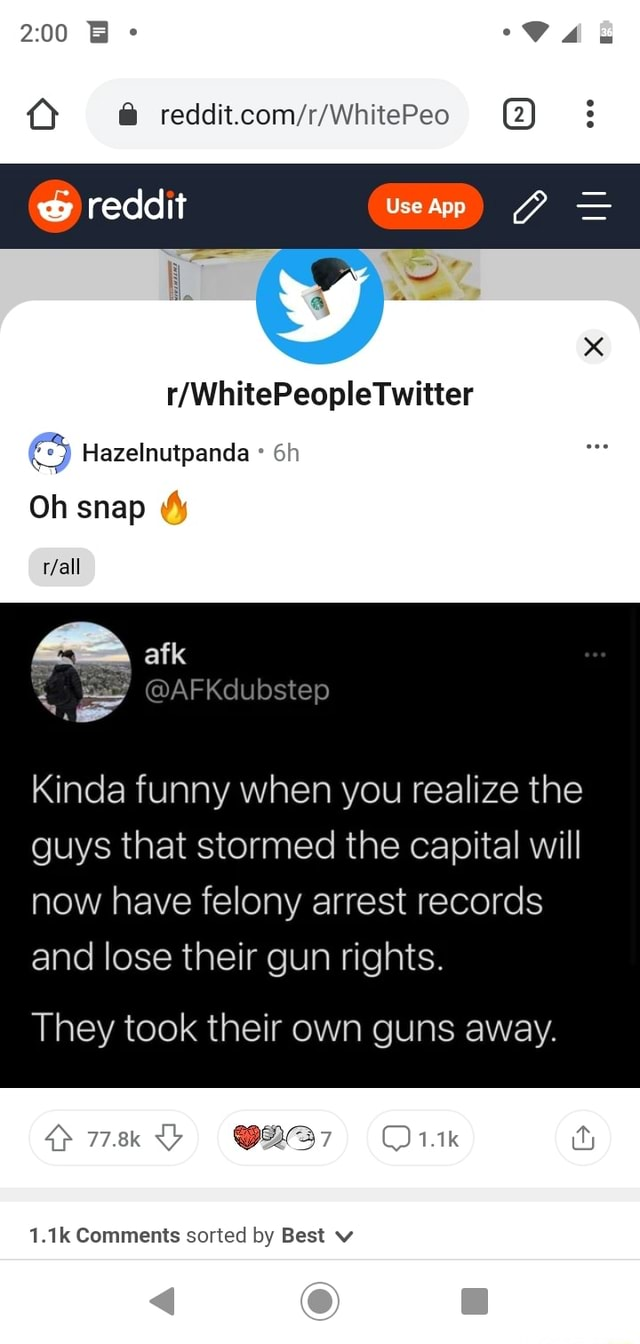 AB whitePeo reddit WWinitePeople Twitter Hazelnutpanda Oh snap fall afk AFKdubstep Kinda funny when you realize the guys that stormed the capital will now have felony arrest records and lose their gun rights. They took their own guns away. 778k 1.1k 1.1k Comments sorted by Best v memes