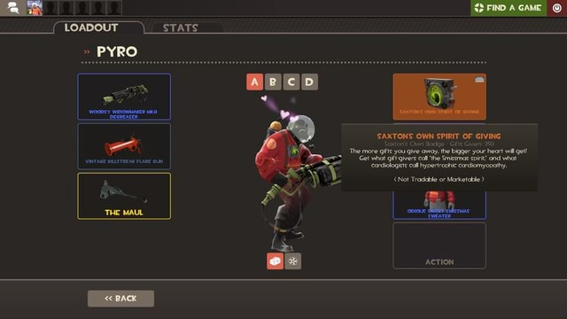 LOADOUT STATS  PYRO ABCD WOODS Y WIDOWMAKER MK.II DEGREASER FIND GAME SAXTON'S OWN SPIRIT OF GIVING Saxton's Own Badge  Gifts Given 250 The more gifts you give away, the bigger your heart will get Get what gift givers call the Smissmas spirit , and what VINTAGE KILLSTREAK FLARE GUN cardiologists call hypertrophic cardiomyopathy. Not Tradable or Marketable   and  3 SWEATER THE MAUL BACK ACTION memes