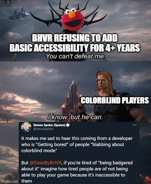 BHUR REFUSING TO ADD BASIC ACCESSIBILITY FOR 4 YEARS You can not COLORBLIND PLAYERS know, but, he'can. it makes me sad to hear this coming from a developer who is Getting bored of people blabbing about colorblind mode 8, if you're tired of being badgered about it imagine how tired people are of not being able to play your game because it's inaccessible to memes