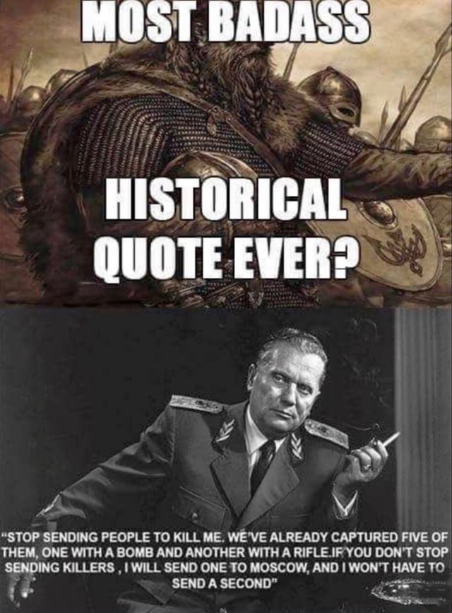 MOST BADASS HISTORIGAL QUOTE EVER  STOP SENDING PEOPLE TO KILL ME. WE'VE ALREADY CAPTURED FIVE OF THEM, ONE WITH A BOMB AND ANOTHER WITH A RIFLE.IF YOU DON'T STOP SENDING KILLERS, I WILL SEND ONE SEND TO MOSCOW, SECOND AND I WON'T HAVE TO SEND A SECOND memes