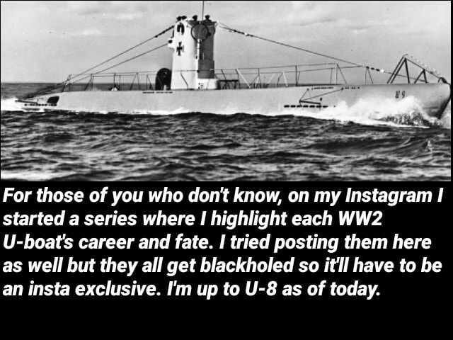 For those of you who do not know, on my Instagram I started a series where highlight each U boat's career and fate. tried posting them here as well but they all get blackholed so it'll have to be an insta exclusive. I'm up to as of today memes
