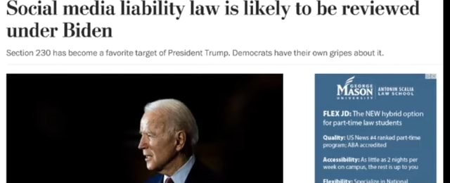 Social media liability law ts likely to be r under Biden Section 230 has become target of President Trump. Democrats have their own gripes about it. MASON taw scnoon FLEX JD The NEW hybrid option for part time law students Quality US News 4 ranked part time program ABA accredited Accessibility As littie as 2 nights per week on campus, the rest is up to you meme
