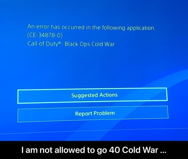 An error has occurred in the following application. CE 34878 0 Call of Duty Black Ops Cold War Suggested Actions  Report Problem am not allowed to go 40 Cold War  I am not allowed to go 40 Cold War memes