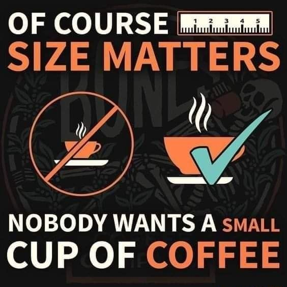 OF COURSE SIZE MATTERS NOBODY WANTS A sMALL CUP OF COFFEE memes