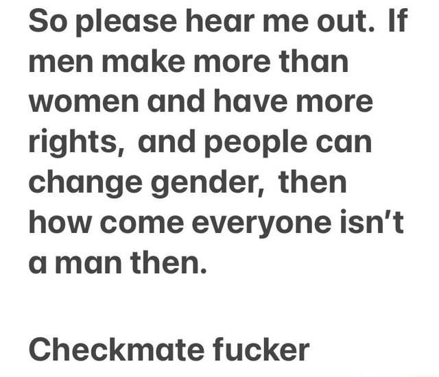 So please hear me out. If men make more than women and have more rights, and people can change gender, then how come everyone isn't a man then. Checkmate fucker memes