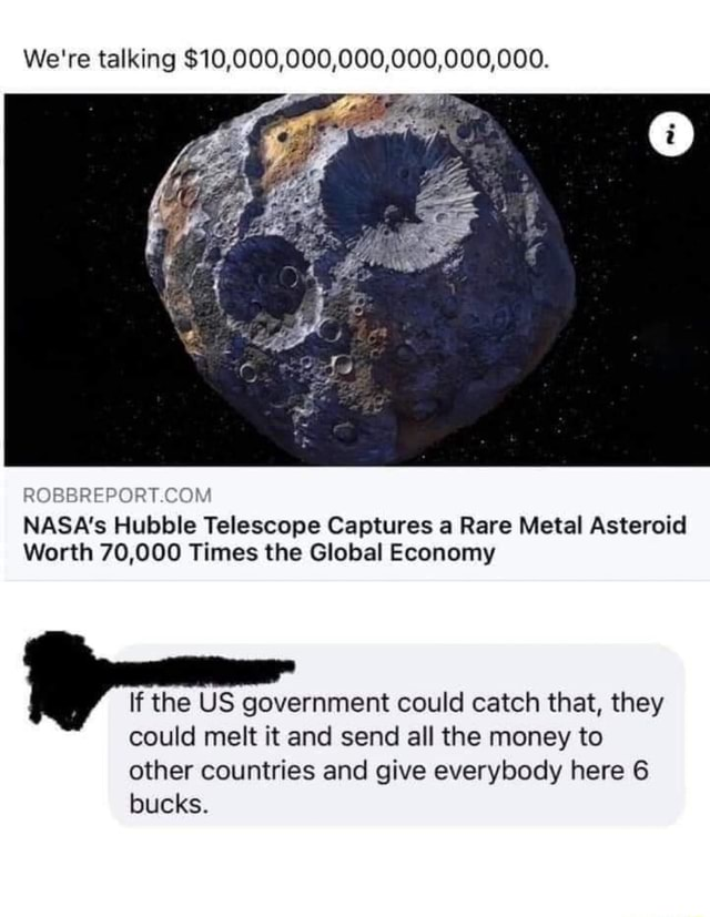 We're talking $10,000,000,000,000,000,000. NASA's Hubble Telescope Captures a Rare Metal Asteroid Worth 70,000 Times the Global Economy If the US government could catch that, they could melt it and send all the money to other countries and give everybody here 6 bucks memes