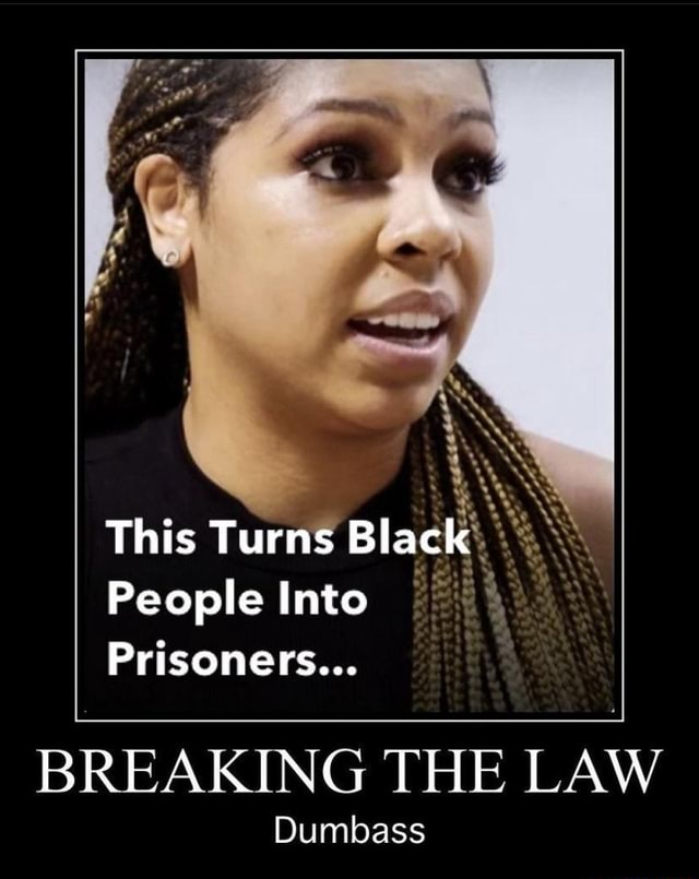 This Turns Black People Into Prisoners BREAKING THE LAW Dumbass memes