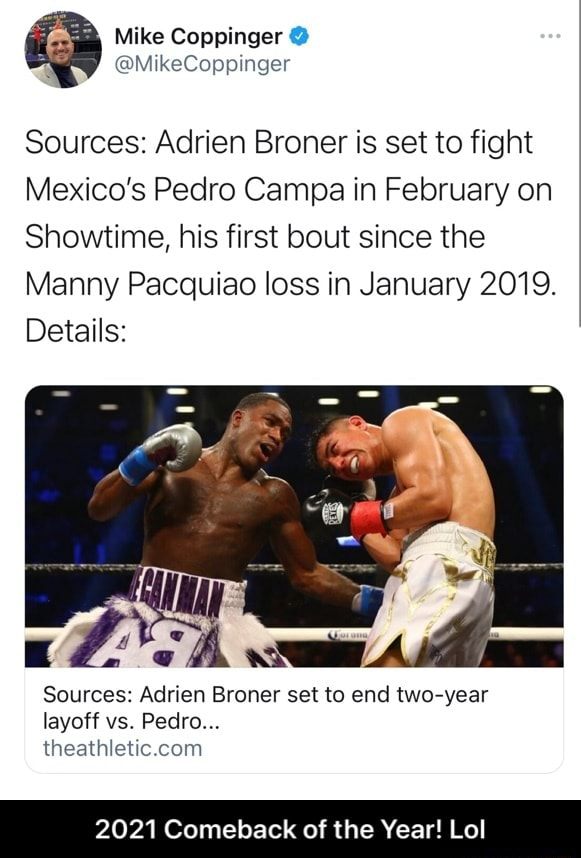 Mike Coppinger Sources Adrien Broner is set to fight Mexico's Pedro Campa in February on Showtime, his first bout since the Manny Pacquiao loss in January 2019. Details Sources Adrien Broner set to end two year layoff vs. Pedro. 2021 Comeback of the Year Lol 2021 Comeback of the Year Lol memes