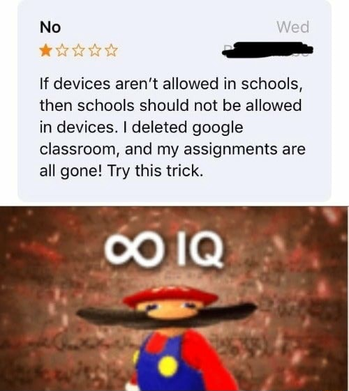 No If devices aren't allowed in schools, then schools should not be allowed in devices. I deleted google classroom, and my assignments are all gone Try this trick meme