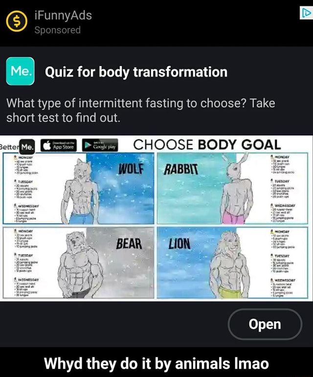 IFunnyAds Sponsored Me} Quiz for body transformation What type of intermittent fasting to choose Take short test to find out. CHOOSE BODY GOAL BEAR LION Open Whyd they do it by animals Imao Whyd they do it by animals lmao memes