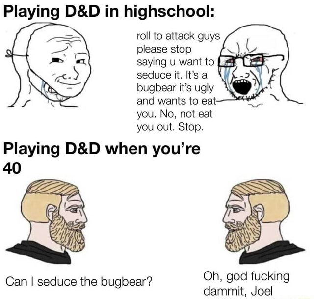 Playing in highschool roll to attack guys please stop saying u want to seduce it. It's a bugbear it's ugly and wants to eat you. No, not eat you out. Stop. Playing when you're Oh, god fucking Can I seduce the bugbear dammit, Joel meme